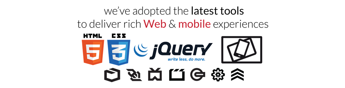 We've adopted the latest tools to deliver rich Web & mobile experiences.  HTML5, CSS3, JQuery, JQuery Mobile, Responsive Design, HTML5 Semantics, Offline & Storage, Device Access, Connectivity, Multimedia, 3D Graphics & Effects, Performance & Integration, CSS3 Styling.
